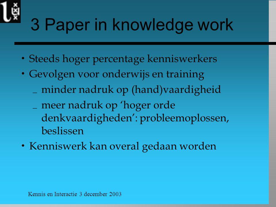 Kennis en Interactie 3 december 2003 3 Paper in knowledge work  Steeds hoger percentage kenniswerkers  Gevolgen voor onderwijs en training  minder nadruk op (hand)vaardigheid  meer nadruk op 'hoger orde denkvaardigheden': probleemoplossen, beslissen  Kenniswerk kan overal gedaan worden