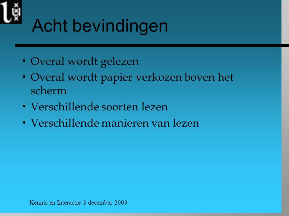 Kennis en Interactie 3 december 2003 Acht bevindingen  Overal wordt gelezen  Overal wordt papier verkozen boven het scherm  Verschillende soorten lezen  Verschillende manieren van lezen