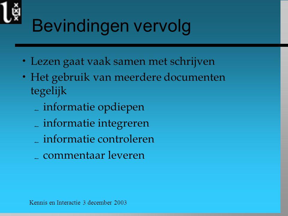 Kennis en Interactie 3 december 2003 Bevindingen vervolg  Lezen gaat vaak samen met schrijven  Het gebruik van meerdere documenten tegelijk  informatie opdiepen  informatie integreren  informatie controleren  commentaar leveren