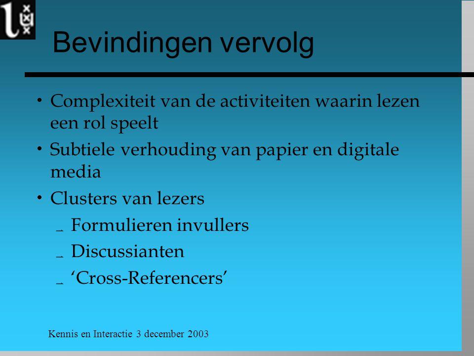 Kennis en Interactie 3 december 2003 Bevindingen vervolg  Complexiteit van de activiteiten waarin lezen een rol speelt  Subtiele verhouding van papier en digitale media  Clusters van lezers  Formulieren invullers  Discussianten  'Cross-Referencers'