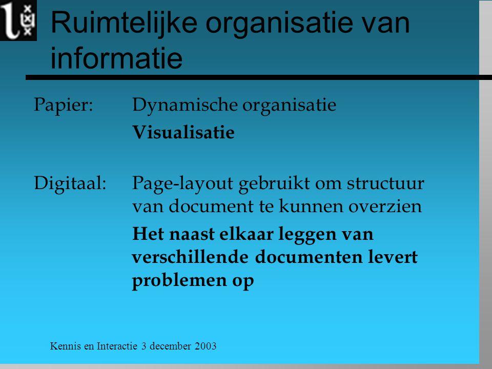 Kennis en Interactie 3 december 2003 Ruimtelijke organisatie van informatie Papier: Dynamische organisatie Visualisatie Digitaal: Page-layout gebruikt om structuur van document te kunnen overzien Het naast elkaar leggen van verschillende documenten levert problemen op