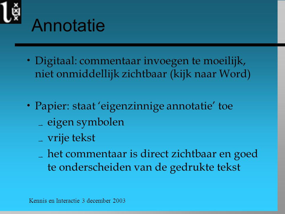 Kennis en Interactie 3 december 2003 Annotatie  Digitaal: commentaar invoegen te moeilijk, niet onmiddellijk zichtbaar (kijk naar Word)  Papier: sta