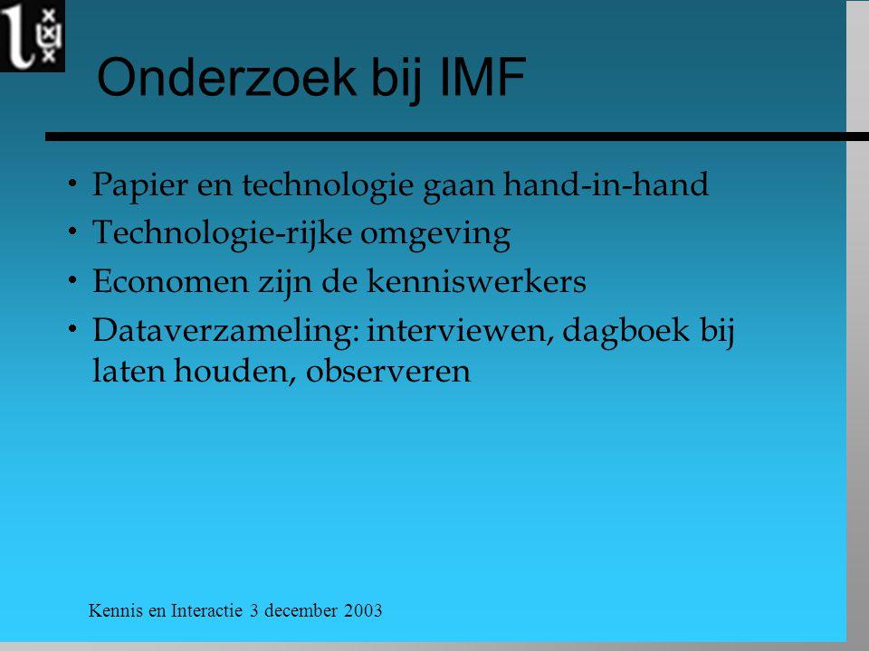 Kennis en Interactie 3 december 2003 Onderzoek bij IMF  Papier en technologie gaan hand-in-hand  Technologie-rijke omgeving  Economen zijn de kenniswerkers  Dataverzameling: interviewen, dagboek bij laten houden, observeren