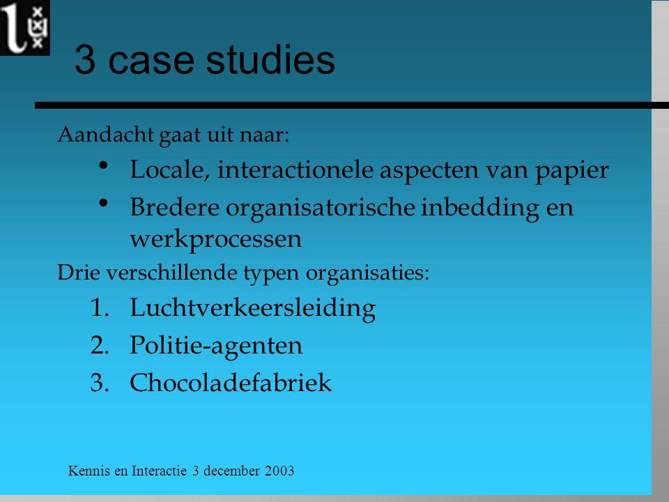 Kennis en Interactie 3 december 2003 3 case studies Aandacht gaat uit naar:  Locale, interactionele aspecten van papier  Bredere organisatorische inbedding en werkprocessen Drie verschillende typen organisaties: 1.Luchtverkeersleiding 2.Politie-agenten 3.Chocoladefabriek