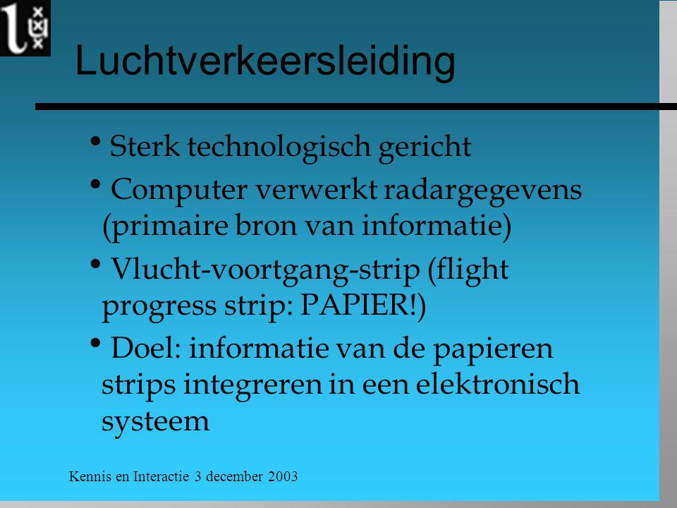 Kennis en Interactie 3 december 2003 Luchtverkeersleiding  Sterk technologisch gericht  Computer verwerkt radargegevens (primaire bron van informati