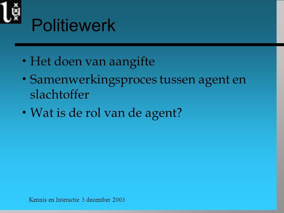 Kennis en Interactie 3 december 2003 Politiewerk  Het doen van aangifte  Samenwerkingsproces tussen agent en slachtoffer  Wat is de rol van de agent