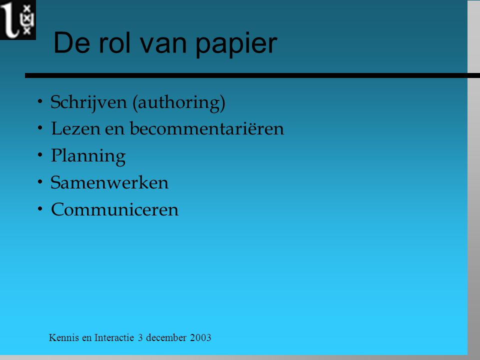 Kennis en Interactie 3 december 2003 De rol van papier  Schrijven (authoring)  Lezen en becommentariëren  Planning  Samenwerken  Communiceren