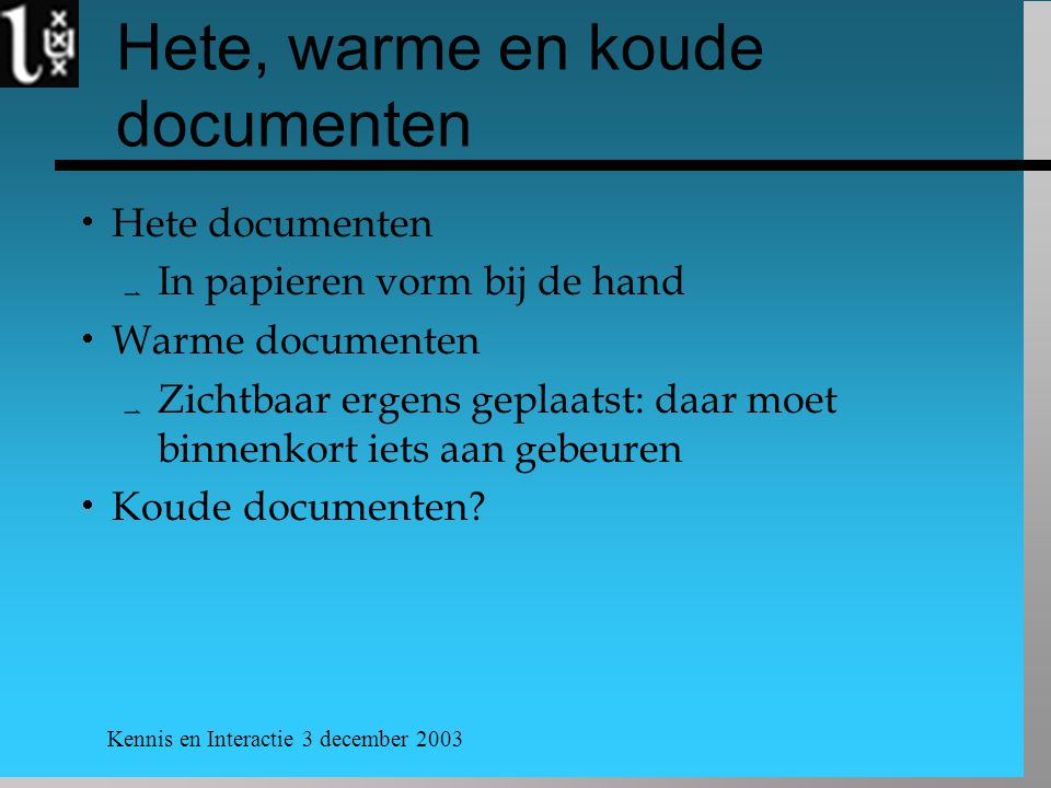 Kennis en Interactie 3 december 2003 Hete, warme en koude documenten  Hete documenten  In papieren vorm bij de hand  Warme documenten  Zichtbaar ergens geplaatst: daar moet binnenkort iets aan gebeuren  Koude documenten?