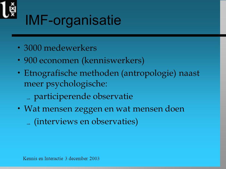 Kennis en Interactie 3 december 2003 IMF-organisatie  3000 medewerkers  900 economen (kenniswerkers)  Etnografische methoden (antropologie) naast meer psychologische:  participerende observatie  Wat mensen zeggen en wat mensen doen  (interviews en observaties)