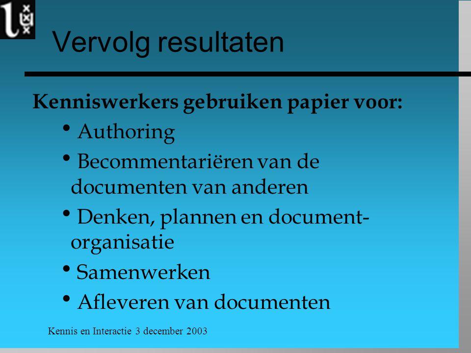 Kennis en Interactie 3 december 2003 Vervolg resultaten Kenniswerkers gebruiken papier voor:  Authoring  Becommentariëren van de documenten van anderen  Denken, plannen en document- organisatie  Samenwerken  Afleveren van documenten