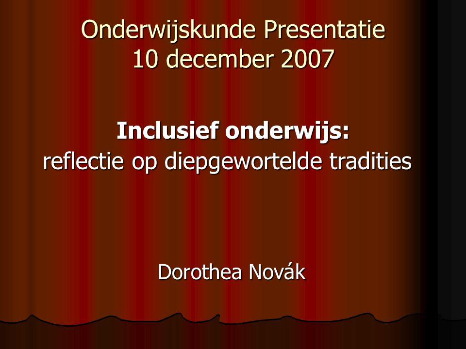 Onderwijskunde Presentatie 10 december 2007 Inclusief onderwijs: Inclusief onderwijs: reflectie op diepgewortelde tradities reflectie op diepgewortelde tradities Dorothea Novák Dorothea Novák