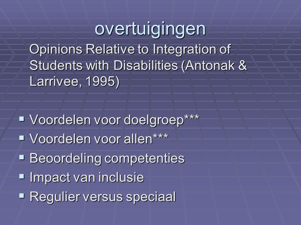 overtuigingen Opinions Relative to Integration of Students with Disabilities (Antonak & Larrivee, 1995) Opinions Relative to Integration of Students w