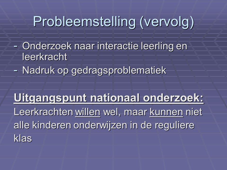 Probleemstelling (vervolg) - Onderzoek naar interactie leerling en leerkracht - Nadruk op gedragsproblematiek Uitgangspunt nationaal onderzoek: Leerkr