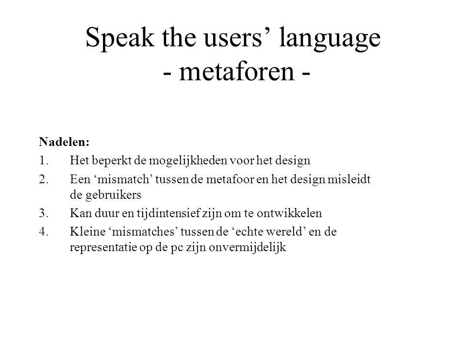 Speak the users' language - metaforen - Nadelen: 1.Het beperkt de mogelijkheden voor het design 2.Een 'mismatch' tussen de metafoor en het design misl