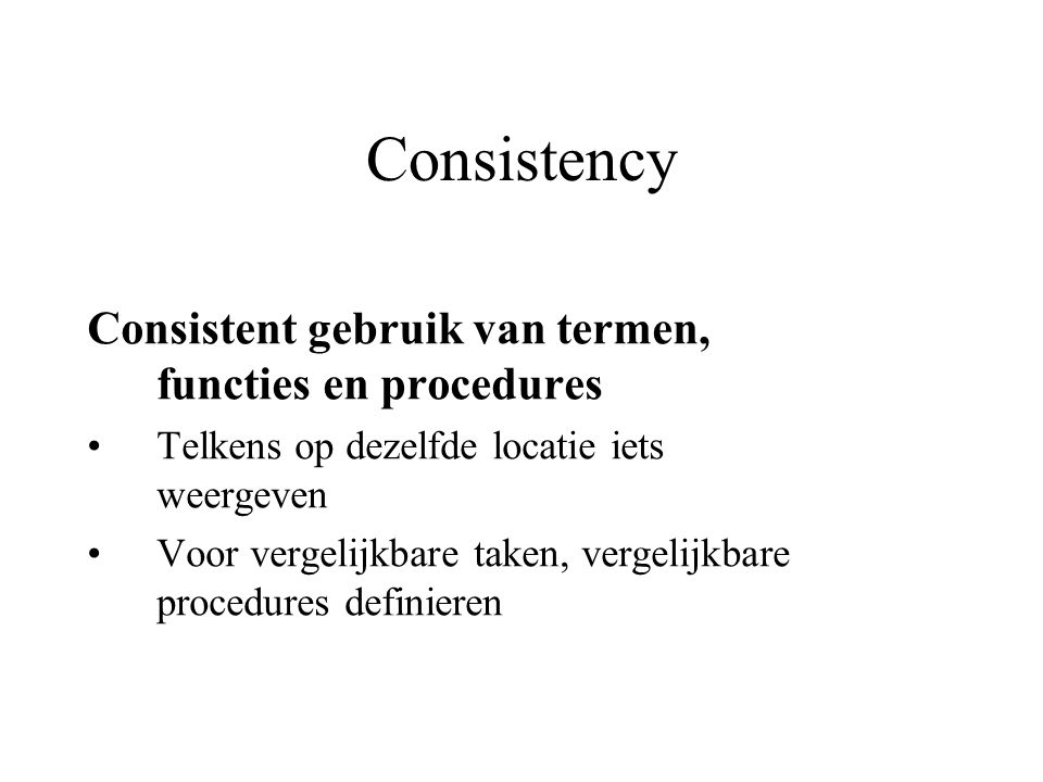 Consistency Consistent gebruik van termen, functies en procedures Telkens op dezelfde locatie iets weergeven Voor vergelijkbare taken, vergelijkbare p