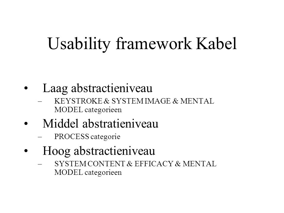 Usability framework Kabel Laag abstractieniveau –KEYSTROKE & SYSTEM IMAGE & MENTAL MODEL categorieen Middel abstratieniveau –PROCESS categorie Hoog ab