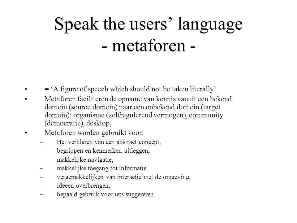 Speak the users' language - metaforen - = 'A figure of speech which should not be taken literally' Metaforen faciliteren de opname van kennis vanuit e