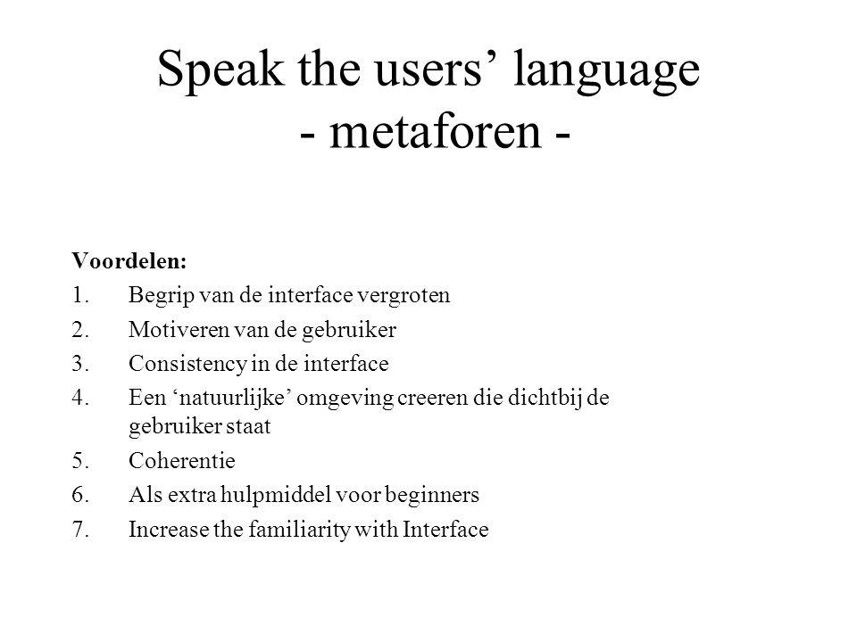 Speak the users' language - metaforen - Voordelen: 1.Begrip van de interface vergroten 2.Motiveren van de gebruiker 3.Consistency in de interface 4.Ee