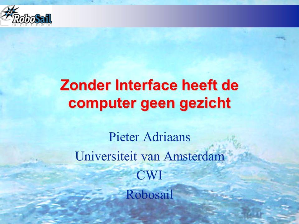 Zonder Interface heeft de computer geen gezicht Pieter Adriaans Universiteit van Amsterdam CWI Robosail