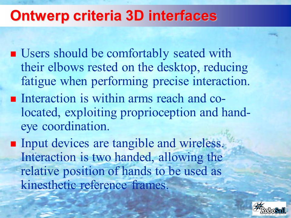 Ontwerp criteria 3D interfaces n Users should be comfortably seated with their elbows rested on the desktop, reducing fatigue when performing precise interaction.