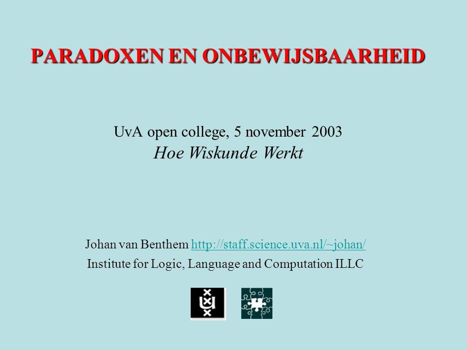 PARADOXEN EN ONBEWIJSBAARHEID Johan van Benthem http://staff.science.uva.nl/~johan/ http://staff.science.uva.nl/~johan/ Institute for Logic, Language and Computation ILLC UvA open college, 5 november 2003 Hoe Wiskunde Werkt
