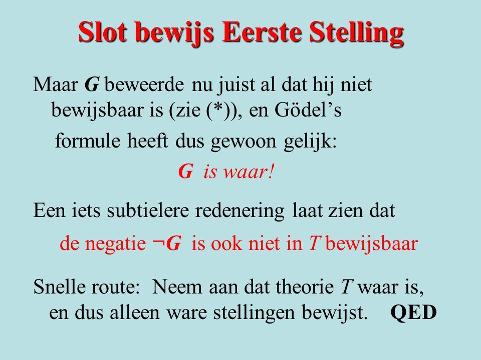Slot bewijs Eerste Stelling Maar G beweerde nu juist al dat hij niet bewijsbaar is (zie (*)), en Gödel's formule heeft dus gewoon gelijk: G is waar! E