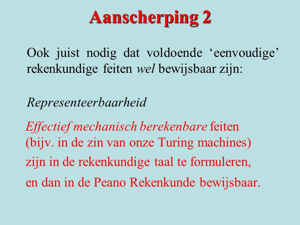 Aanscherping 2 Ook juist nodig dat voldoende 'eenvoudige' rekenkundige feiten wel bewijsbaar zijn: Representeerbaarheid Effectief mechanisch berekenbare feiten (bijv.