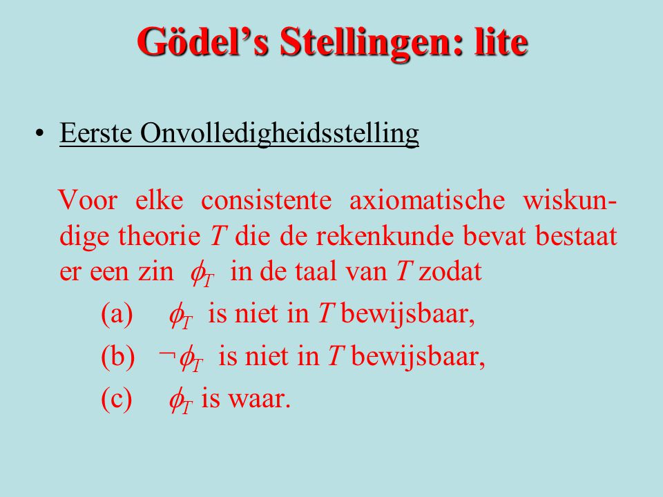 Gödel's Stellingen: lite Eerste Onvolledigheidsstelling Voor elke consistente axiomatische wiskun- dige theorie T die de rekenkunde bevat bestaat er een zin  T in de taal van T zodat (a)  T is niet in T bewijsbaar, (b) ¬  T is niet in T bewijsbaar, (c)  T is waar.
