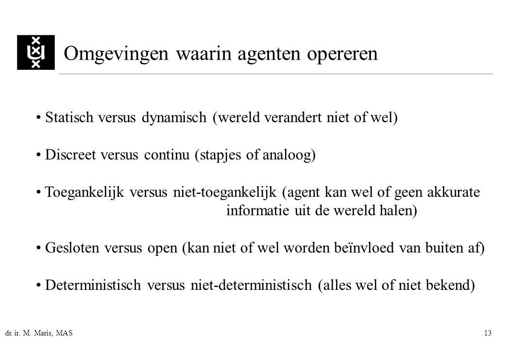 dr. ir. M. Maris, MAS13 Omgevingen waarin agenten opereren Statisch versus dynamisch (wereld verandert niet of wel) Discreet versus continu (stapjes o