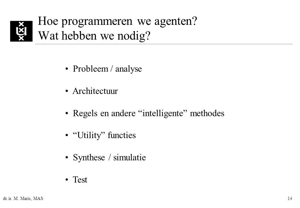 """dr. ir. M. Maris, MAS14 Hoe programmeren we agenten? Wat hebben we nodig? Probleem / analyse Architectuur Regels en andere """"intelligente"""" methodes """"Ut"""