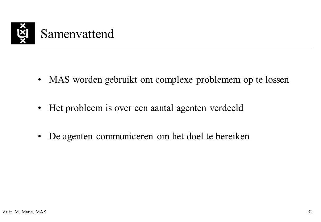 dr. ir. M. Maris, MAS32 Samenvattend MAS worden gebruikt om complexe problemem op te lossen Het probleem is over een aantal agenten verdeeld De agente