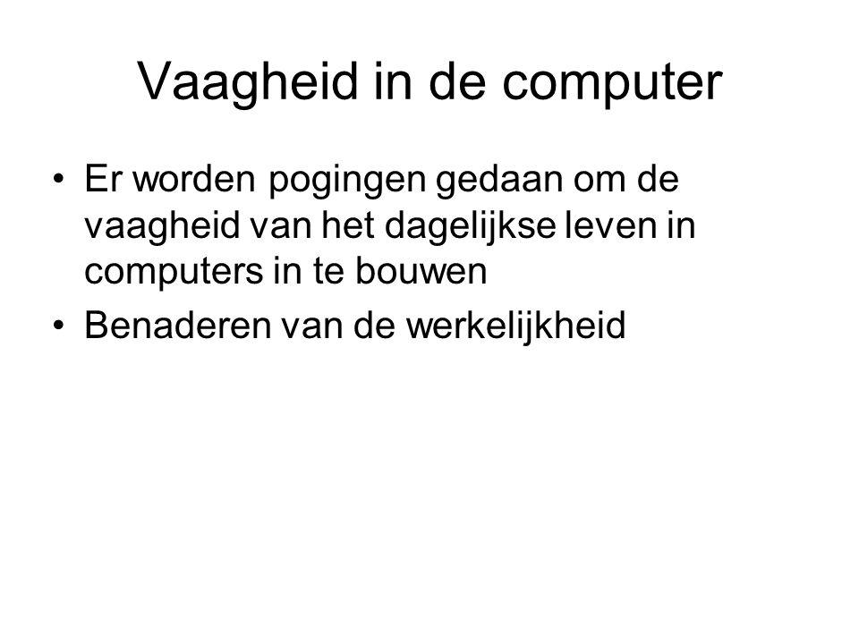 Vaagheid in de computer Er worden pogingen gedaan om de vaagheid van het dagelijkse leven in computers in te bouwen Benaderen van de werkelijkheid