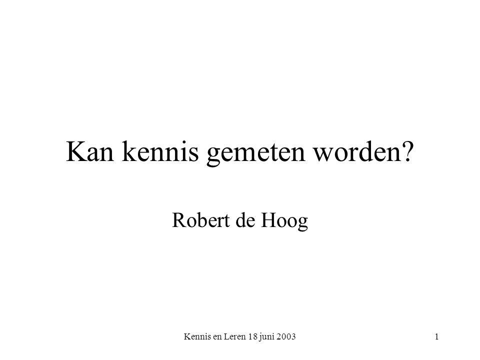 Kennis en Leren 18 juni 20031 Kan kennis gemeten worden? Robert de Hoog