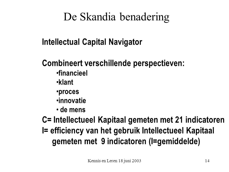 Kennis en Leren 18 juni 200314 De Skandia benadering Intellectual Capital Navigator Combineert verschillende perspectieven: financieel klant proces innovatie de mens C= Intellectueel Kapitaal gemeten met 21 indicatoren I= efficiency van het gebruik Intellectueel Kapitaal gemeten met 9 indicatoren (I=gemiddelde)
