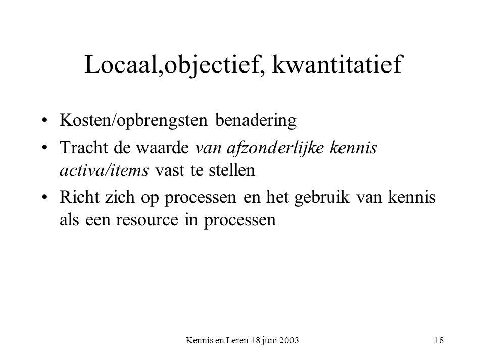 Kennis en Leren 18 juni 200318 Locaal,objectief, kwantitatief Kosten/opbrengsten benadering Tracht de waarde van afzonderlijke kennis activa/items vast te stellen Richt zich op processen en het gebruik van kennis als een resource in processen