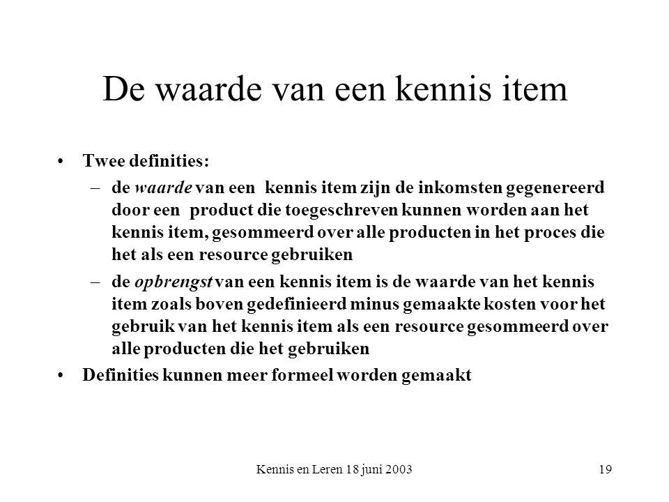 Kennis en Leren 18 juni 200319 De waarde van een kennis item Twee definities: –de waarde van een kennis item zijn de inkomsten gegenereerd door een product die toegeschreven kunnen worden aan het kennis item, gesommeerd over alle producten in het proces die het als een resource gebruiken –de opbrengst van een kennis item is de waarde van het kennis item zoals boven gedefinieerd minus gemaakte kosten voor het gebruik van het kennis item als een resource gesommeerd over alle producten die het gebruiken Definities kunnen meer formeel worden gemaakt