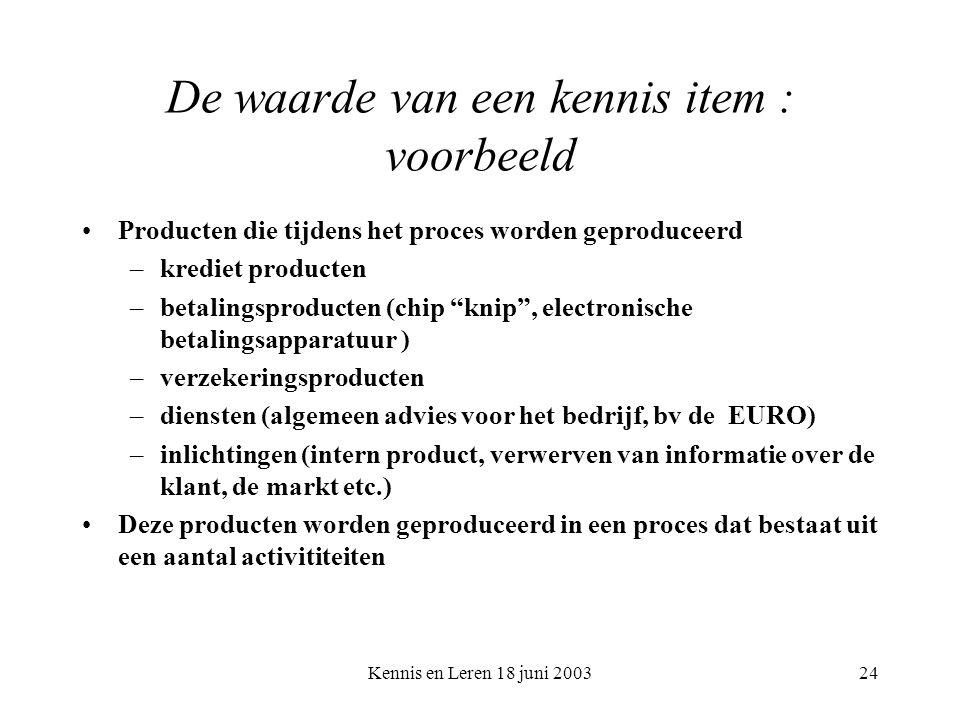 Kennis en Leren 18 juni 200324 De waarde van een kennis item : voorbeeld Producten die tijdens het proces worden geproduceerd –krediet producten –betalingsproducten (chip knip , electronische betalingsapparatuur ) –verzekeringsproducten –diensten (algemeen advies voor het bedrijf, bv de EURO) –inlichtingen (intern product, verwerven van informatie over de klant, de markt etc.) Deze producten worden geproduceerd in een proces dat bestaat uit een aantal activititeiten