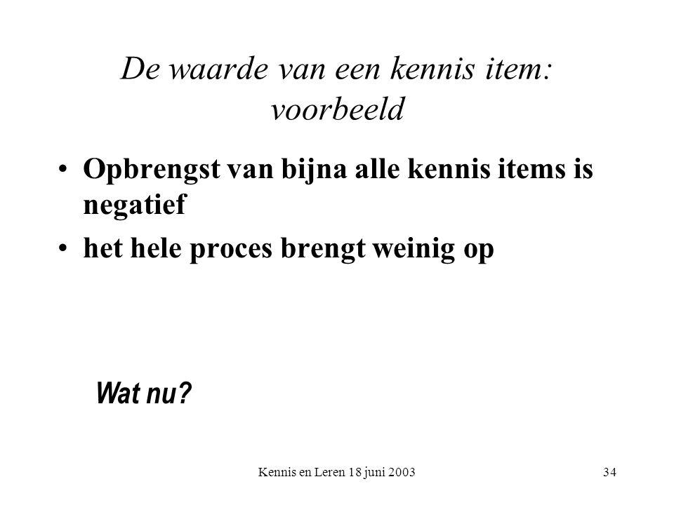 Kennis en Leren 18 juni 200334 De waarde van een kennis item: voorbeeld Opbrengst van bijna alle kennis items is negatief het hele proces brengt weini