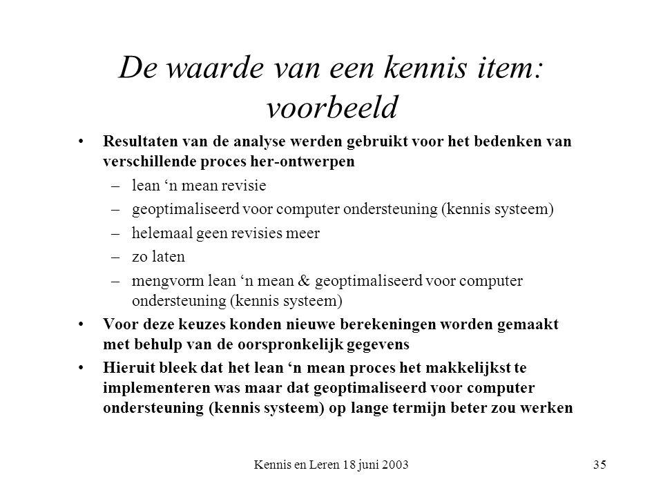 Kennis en Leren 18 juni 200335 De waarde van een kennis item: voorbeeld Resultaten van de analyse werden gebruikt voor het bedenken van verschillende