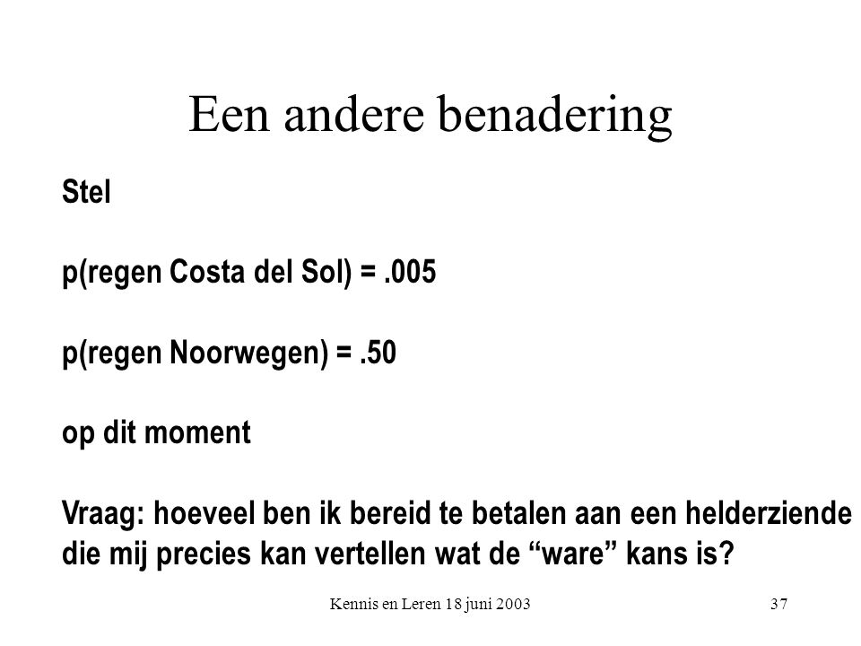 Kennis en Leren 18 juni 200337 Een andere benadering Stel p(regen Costa del Sol) =.005 p(regen Noorwegen) =.50 op dit moment Vraag: hoeveel ben ik bereid te betalen aan een helderziende die mij precies kan vertellen wat de ware kans is