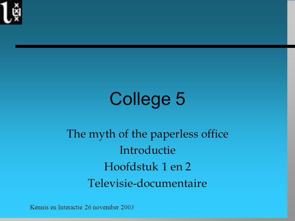 Kennis en Interactie 26 november 2003 College 5 The myth of the paperless office Introductie Hoofdstuk 1 en 2 Televisie-documentaire