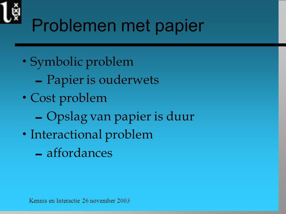Kennis en Interactie 26 november 2003 Problemen met papier  Symbolic problem  Papier is ouderwets  Cost problem  Opslag van papier is duur  Inter