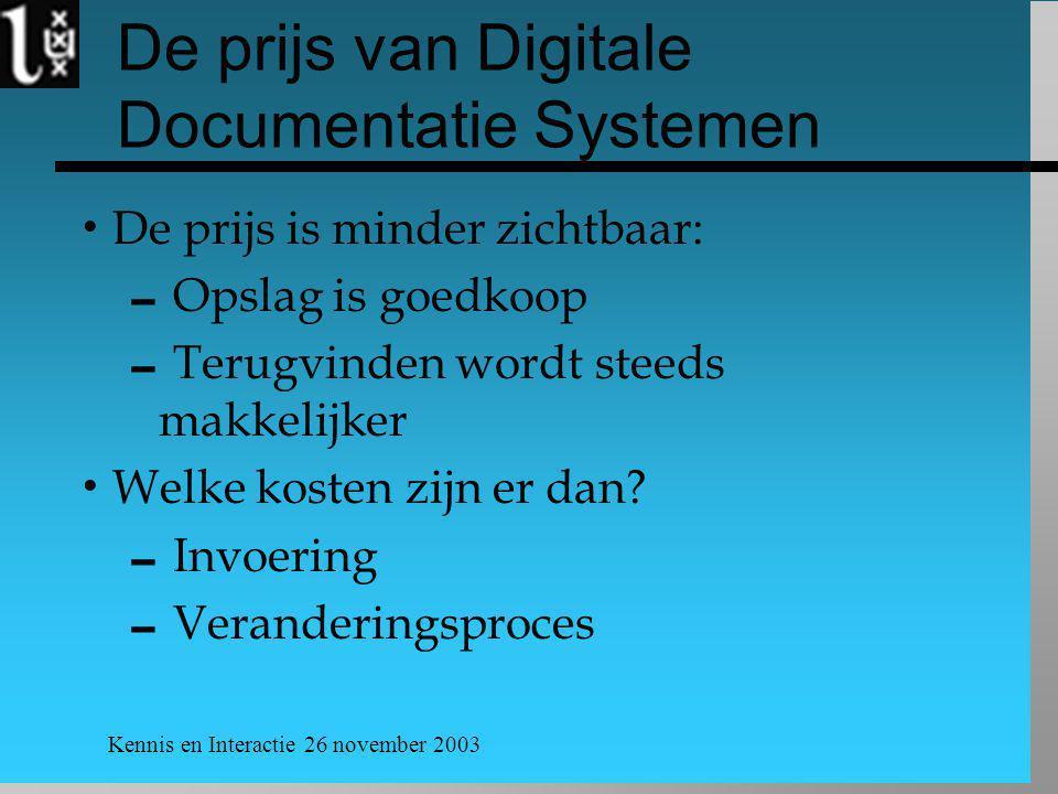 Kennis en Interactie 26 november 2003 De prijs van Digitale Documentatie Systemen  De prijs is minder zichtbaar:  Opslag is goedkoop  Terugvinden wordt steeds makkelijker  Welke kosten zijn er dan.