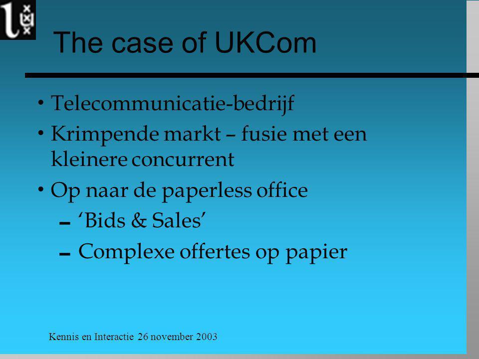 Kennis en Interactie 26 november 2003 The case of UKCom  Telecommunicatie-bedrijf  Krimpende markt – fusie met een kleinere concurrent  Op naar de paperless office  'Bids & Sales'  Complexe offertes op papier