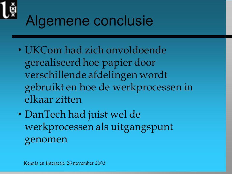 Kennis en Interactie 26 november 2003 Algemene conclusie  UKCom had zich onvoldoende gerealiseerd hoe papier door verschillende afdelingen wordt gebruikt en hoe de werkprocessen in elkaar zitten  DanTech had juist wel de werkprocessen als uitgangspunt genomen