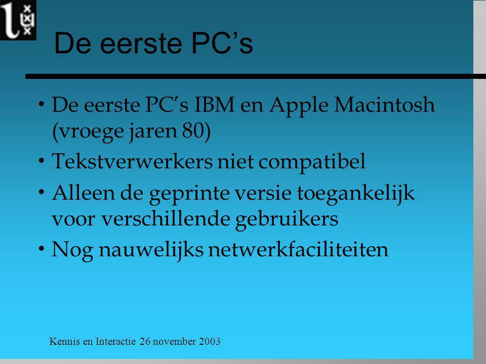 Kennis en Interactie 26 november 2003 De eerste PC's  De eerste PC's IBM en Apple Macintosh (vroege jaren 80)  Tekstverwerkers niet compatibel  Alleen de geprinte versie toegankelijk voor verschillende gebruikers  Nog nauwelijks netwerkfaciliteiten