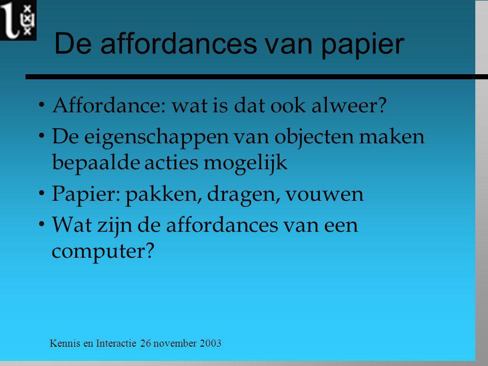 Kennis en Interactie 26 november 2003 Problemen met papier  Symbolic problem  Papier is ouderwets  Cost problem  Opslag van papier is duur  Interactional problem  affordances