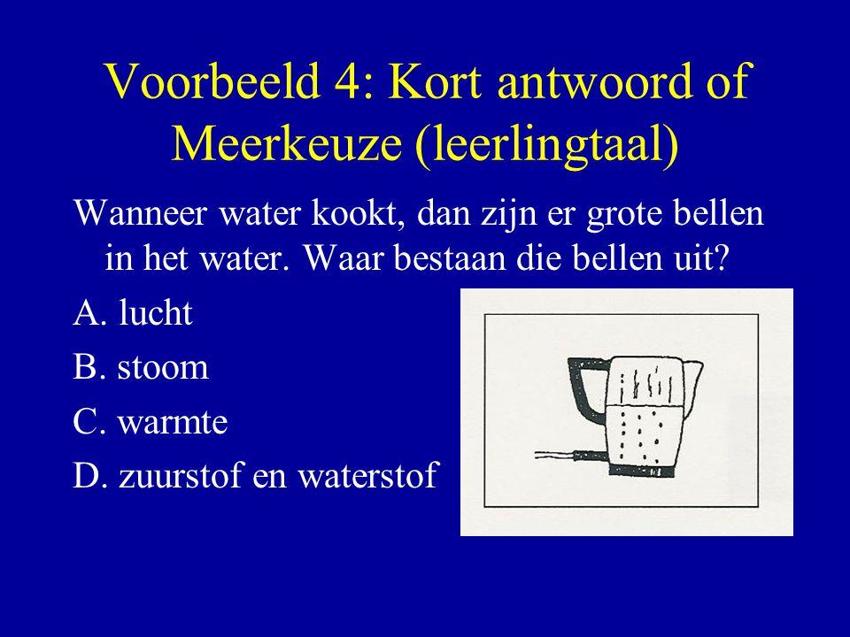 Voorbeeld 4: Kort antwoord of Meerkeuze (leerlingtaal) Wanneer water kookt, dan zijn er grote bellen in het water. Waar bestaan die bellen uit? A. luc