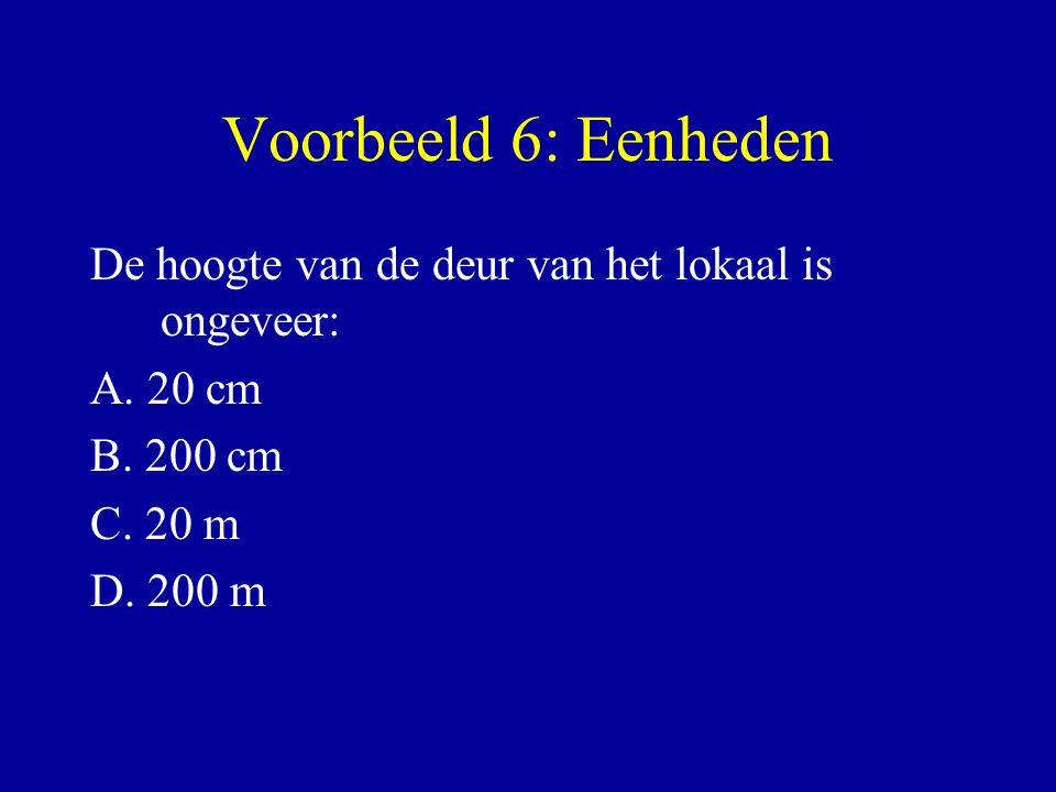 Voorbeeld 6: Eenheden De hoogte van de deur van het lokaal is ongeveer: A. 20 cm B. 200 cm C. 20 m D. 200 m