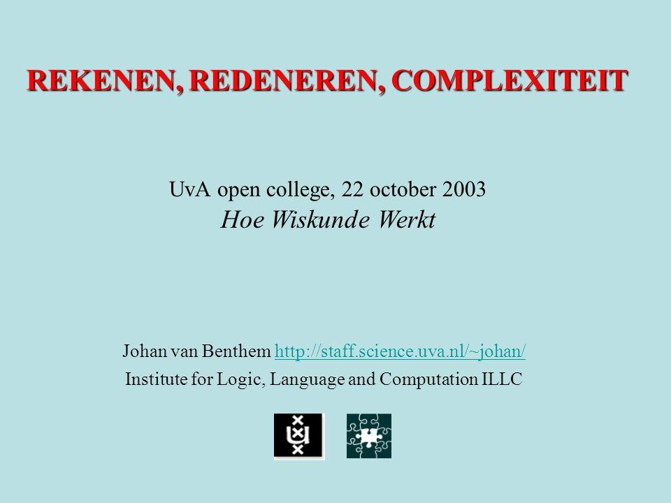 REKENEN, REDENEREN, COMPLEXITEIT Johan van Benthem http://staff.science.uva.nl/~johan/ http://staff.science.uva.nl/~johan/ Institute for Logic, Langua